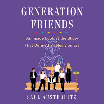 Generation Friends: An Inside Look at the Show That Defined a Television Era Audiobook, by Saul Austerlitz
