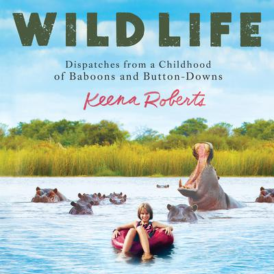 Wild Life: Dispatches from a Childhood of Baboons and Button-Downs Audiobook, by Keena Roberts