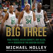 The Big Three: Paul Pierce, Kevin Garnett, Ray Allen, and the Rebirth of the Boston Celtics Audiobook, by Michael Holley
