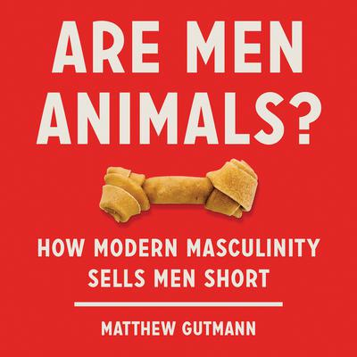 Are Men Animals?: How Modern Masculinity Sells Men Short Audiobook, by Matthew Gutmann