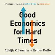 Good Economics for Hard Times: Better Answers to Our Biggest Problems Audiobook, by Abhijit V. Banerjee, Esther Duflo