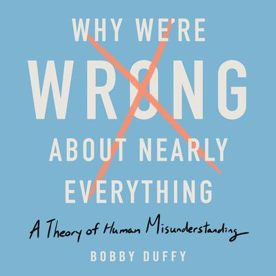 Why Were Wrong About Nearly Everything: A Theory of Human Misunderstanding Audiobook, by Bobby Duffy