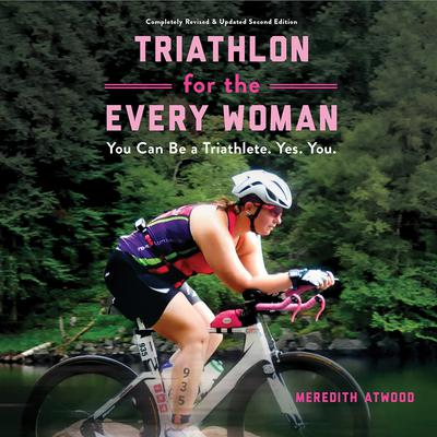 Triathlon for the Every Woman: You Can Be a Triathlete. Yes. You. Audiobook, by Meredith Atwood