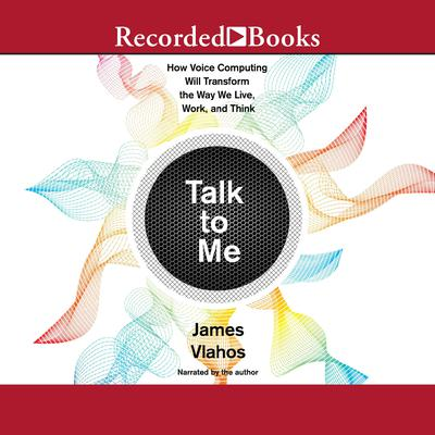 Talk to Me: How Voice Computing Will Transform the Way We Live, Work, and Think Audiobook, by James Vlahos