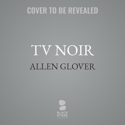 TV Noir: Dark Drama on the Small Screen Audiobook, by Allen Glover