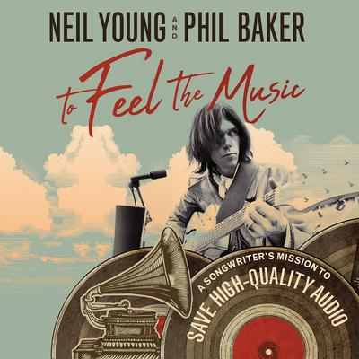 To Feel the Music: A Songwriter's Mission to Save High-Quality Audio Audiobook, by Neil Young