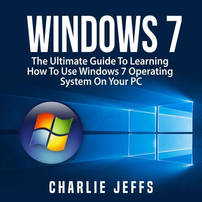 Windows 7:  The Ultimate Guide To Learning How To Use Windows 7 Operating System On Your PC Audiobook, by Charlie Jeffs
