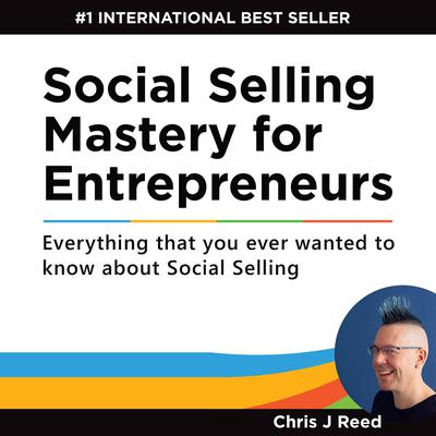 Social Selling Mastery for Entrepreneurs: Everything You Ever Wanted to Know about Social Selling Audiobook, by Chris J Reed