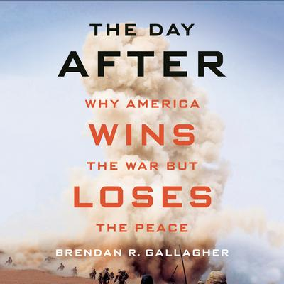 The Day After: Why America Wins the War but Loses the Peace Audiobook, by Brendan R. Gallagher