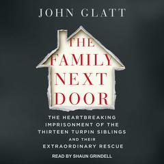 The Family Next Door: The Heartbreaking Imprisonment of the Thirteen Turpin Siblings and Their Extraordinary Rescue Audiobook, by John Glatt