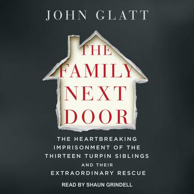 The Family Next Door: The Heartbreaking Imprisonment of the 13 Turpin Siblings and Their Extraordinary Rescue Audiobook, by