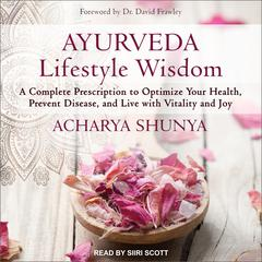 Ayurveda Lifestyle Wisdom: A Complete Prescription to Optimize Your Health, Prevent Disease, and Live with Vitality and Joy Audiobook, by Acharya Shunya