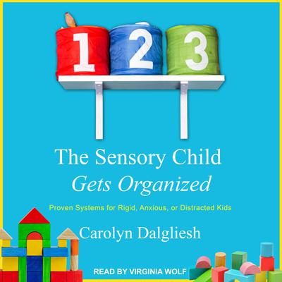 The Sensory Child Gets Organized: Proven Systems for Rigid, Anxious, or Distracted Kids Audiobook, by Carolyn Dalgliesh