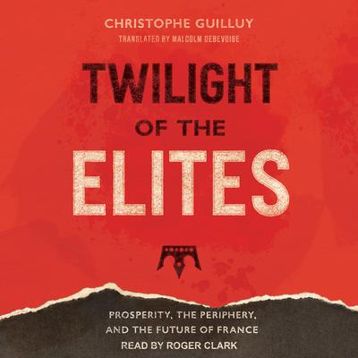 Twilight of the Elites: Prosperity, the Periphery, and the Future of France Audiobook, by Christophe Guilluy