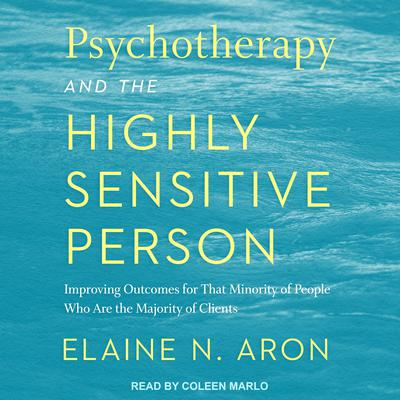 Psychotherapy and the Highly Sensitive Person: Improving Outcomes for That Minority of People Who Are the Majority of Clients Audiobook, by Elaine N. Aron