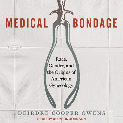 Medical Bondage: Race, Gender, and the Origins of American Gynecology Audiobook, by Deirdre Cooper Owens
