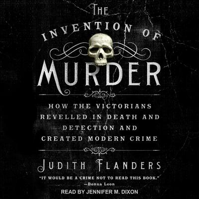 The Invention of Murder: How the Victorians Revelled in Death and Detection and Created Modern Crime Audiobook, by Judith Flanders