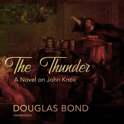 The Thunder: A Novel on John Knox Audiobook, by Douglas Bond