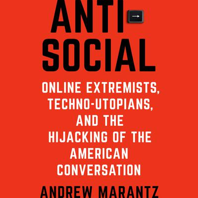 Antisocial: Online Extremists, Techno-Utopians, and the Hijacking of the American Conversation Audiobook, by Andrew Marantz