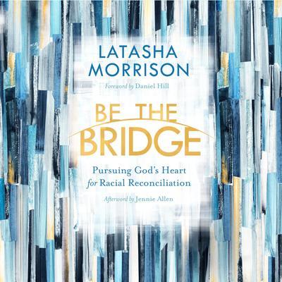 Be the Bridge: Pursuing Gods Heart for Racial Reconciliation Audiobook, by LaTasha Morrison