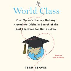 World Class: One Mothers Journey Halfway Around the Globe in Search of the Best Education for Her Children Audiobook, by Teru Clavel
