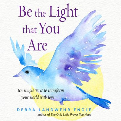Be the Light that You Are: Ten Simple Ways to Transform Your World With Love Audiobook, by Debra Landwehr Engle
