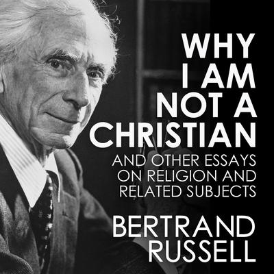 Why I Am Not a Christian Audiobook, by Bertrand Russell