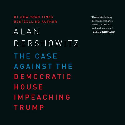 The Case Against the Democratic House Impeaching Trump Audiobook, by Alan Dershowitz