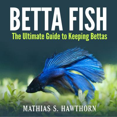 Betta Fish: The Ultimate Guide to Keeping Bettas Audiobook, by Mathias S. Hawthorn