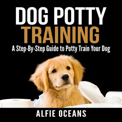 Dog Potty Training: A Step-By-Step Guide to Potty Train Your Dog Audiobook, by Alfie Oceans
