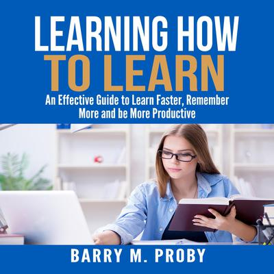 Learning How To Learn:  An Effective Guide to Learn Faster, Remember More and be More Productive Audiobook, by Barry M. Proby