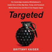 Targeted: The Cambridge Analytica Whistleblower's Inside Story of How Big Data, Trump, and Facebook Broke Democracy and How It Can Happen Again Audiobook, by Achayot Partners, LLC