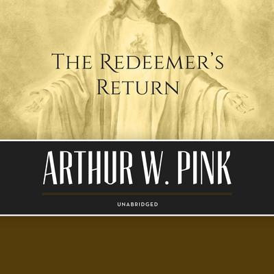 The Redeemer's Return Audiobook, by Arthur W. Pink