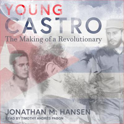 Young Castro: The Making of a Revolutionary Audiobook, by Jonathan M. Hansen