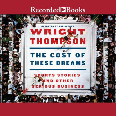 The Cost of These Dreams: Sports Stories and Other Serious Business Audiobook, by Wright Thompson