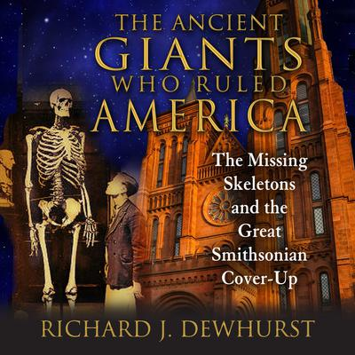 The Ancient Giants Who Ruled America: The Missing Skeletons and the Great Smithsonian Cover-Up Audiobook, by Richard J. Dewhurst