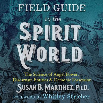 Field Guide to the Spirit World: The Science of Angel Power, Discarnate Entities, and Demonic Possession Audiobook, by Susan B. Martinez