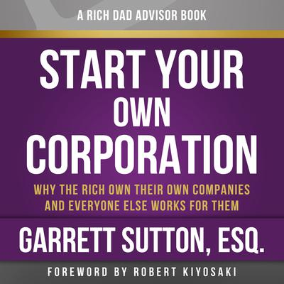 Rich Dad Advisors: Start Your Own Corporation, 2nd Edition: Why the Rich Own Their Own Companies and Everyone Else Works for Them Audiobook, by Garrett Sutton