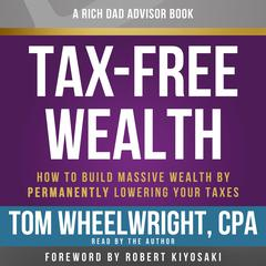 Rich Dad Advisors: Tax-Free Wealth, 2nd Edition: How to Build Massive Wealth by Permanently Lowering Your Taxes Audiobook, by Tom Wheelwright