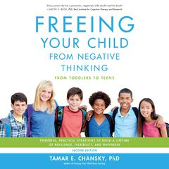 Freeing Your Child from Negative Thinking: Powerful, Practical Strategies to Build a Lifetime of Resilience, Flexibility, and Happiness Audiobook, by Tamar Chansky, Tamar E. Chansky