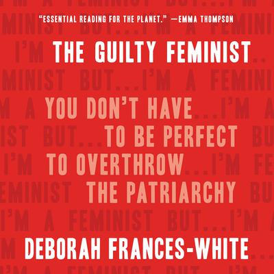 The Guilty Feminist: You Dont Have to Be Perfect to Overthrow the Patriarchy Audiobook, by Deborah Frances-White