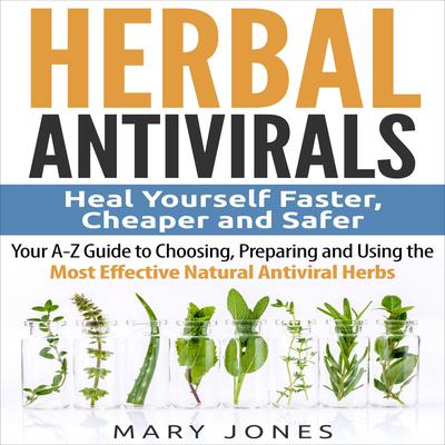 Herbal Antivirals: Heal Yourself Faster, Cheaper and Safer - Your A-Z Guide to Choosing, Preparing and Using the Most Effective Natural Antiviral Herbs Audiobook, by
