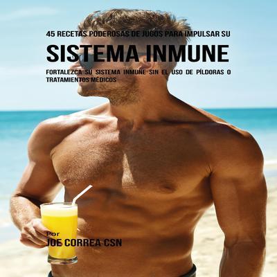 45 Recetas Poderosas de Jugos Para Impulsar su Sistema Inmune Audiobook, by Joe Correa