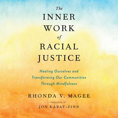 The Inner Work of Racial Justice: Healing Ourselves and Transforming Our Communities Through Mindfulness Audiobook, by Rhonda V. Magee