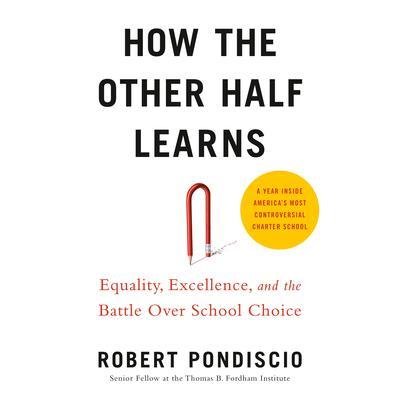 How The Other Half Learns: Equality, excellence, and the battle over school choice Audiobook, by Robert Pondiscio