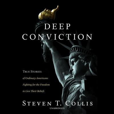 Deep Conviction: True Stories of Ordinary Americans Fighting for the Freedom to Live Their Beliefs Audiobook, by Steven T. Collis