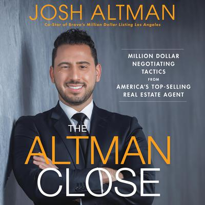 The Altman Close: Million-Dollar Negotiating Tactics from Americas Top-Selling Real Estate Agent Audiobook, by Josh Altman
