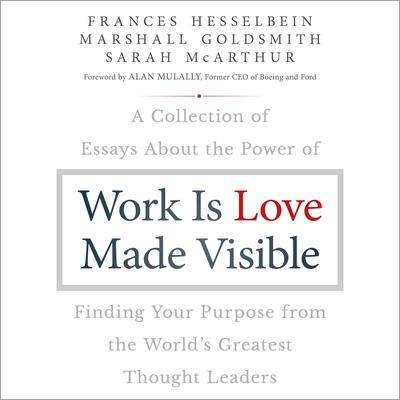 Work is Love Made Visible: A Collection of Essays About the Power of Finding Your Purpose From the Worlds Greatest Thought Leaders Audiobook, by Frances Hesselbein