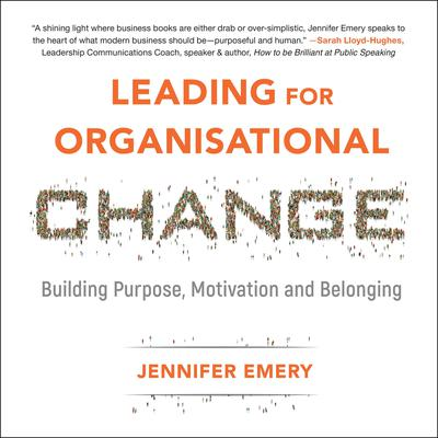 Leading for Organisational Change: Building purpose, motivation and belonging Audiobook, by Jennifer Emery