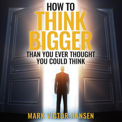 How to Think Bigger Than You Ever Thought You Could Think Audiobook, by Mark Victor Hansen